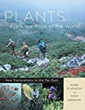Plants from the Edge of the World: New Explorations in the Far East by Mark Flanagan