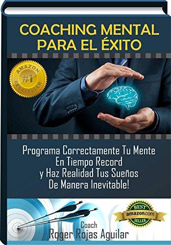 COACHING MENTAL PARA EL EXITO: Programa Correctamente Tu Mente En Tiempo Récord y Haz Realidad Tus Sueños de Manera Inevitable! por Roger Rojas Aguilar