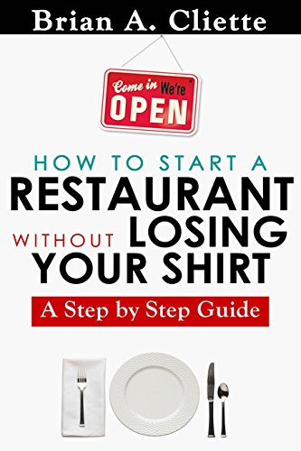How to Start a Restaurant Without Losing Your Shirt: A Step by Step Guide: The Definitive Guide to Starting & Operating a Successful ... by Step Guide( Restaurant Business Book)
