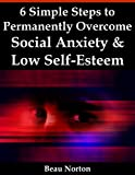 6 Simple Steps to Permanently Overcome Social Anxiety & Low Self-Esteem