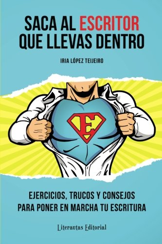 Saca al ESCRITOR que llevas dentro: Ejercicios, trucos y consejos para poner en marcha tu escritura por Iria López Teijeiro