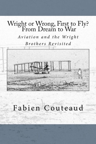 Wright or Wrong, First to Fly? From Dream to War: Aviation and the Wright Brothers Revisted