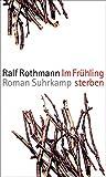 Im Frühling sterben: Roman - Ralf Rothmann