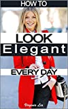 #3: How to Look Elegant Every Day!: Colors, Makeup, Clothing, Skin & Hair, Posture and More