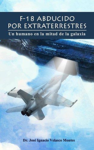 Descargar Libro Libro F-18 ABDUCIDO POR EXTRATERRESTRES.: Un  humano en la mitad de la galaxia. de JOSÉ IGNACIO VELASCO MONTES