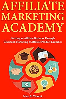 Affiliate Marketing Academy:  Starting an Affiliate Business Through Clickbank Marketing & Affiliate Product Launches by [Vincent, Marc Al]