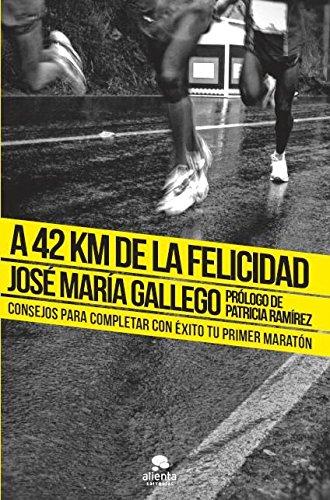 A 42 km de la felicidad : consejos para completar con éxito tu primer maratón por José Gallego