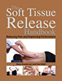 The Soft Tissue Release Handbook: Reducing Pain and Improving Performance