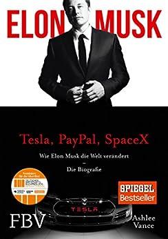 Elon Musk: Wie Elon Musk die Welt verändert – Die Biografie von [Vance, Ashlee, Musk, Elon]