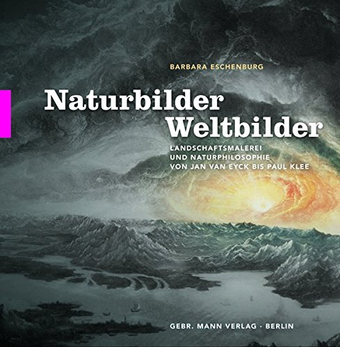 Naturbilder – Weltbilder: Landschaftsmalerei und Naturphilosophie von Jan van Eyck bis Paul Klee