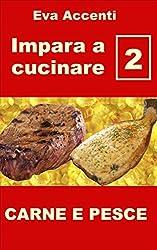Impara a cucinare 2: Ricette base per una cucina facile con carne e pesce. Cucina italiana, mangiare sano per benessere e salute, una scuola di cucina per tutti (Panoramica saper cucinare)