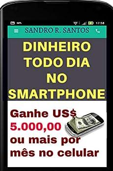 DINHEIRO TODO DIA NO SMARTPHONE: Ganhe US$ 5.000,00 ou mais por mês no celular (Portuguese Edition)