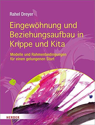 Eingewöhnung und Beziehungsaufbau in Krippe und Kita: Modelle und Rahmenbedingungen für einen gelungenen Start -