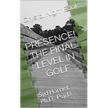 PRESENCE! THE FINAL LEVEL IN GOLF!: Syd Harriet. Ph.D., Psy.D.