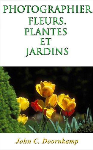 PHOTOGRAPHIER FLEURS, PLANTES ET JARDINS: Le guide ultime (Edition Français) (GUIDES POPULAIRE POUR LA PHOTOGRAPHIE GRAND t. 5) par JOHN DOORNKAMP