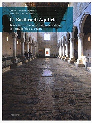 La Basilica di Aquileia. Tesori d'arte e simboli di luce in duemila anni di storia, di fede e di cultura