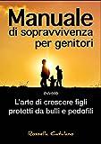 Scarica Libro Manuale di sopravvivenza per genitori ovvero L arte di crescere figli protetti da bulli e pedofili (PDF,EPUB,MOBI) Online Italiano Gratis