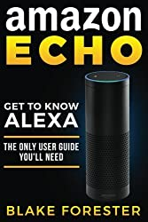 Amazon Echo: Get To Know Alexa - The Only User Guide You'll Need (Amazon Echo, Amazon Fire Phone, Amazon Kindle, Amazon Fire Stick, Amazon Fire Tablet)