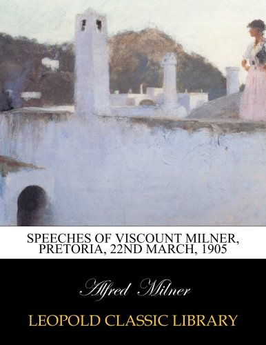 Speeches of Viscount Milner, Pretoria, 22nd March, 1905 por Alfred Milner