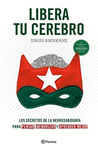 Libera tu cerebro: Los secretos de la neurosabiduría para pensar, memorizar y aprender mejor (No Ficción) por Idriss Aberkane