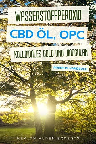 Wasserstoffperoxid CBD Öl OPC Kolloidales Gold und Jiaogulan: Anwendung Wirkung Erfahrungsberichte und Studien - Premium Handbuch