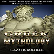Greek Mythology: Gods, Goddesses, Ancient Myths, Legends, and the Stories That Changed Western Civilization