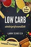 """Low Carb einsteigerfreundlich: 60 köstliche Rezepte inkl. Trainingsplan """"Fit in 30 Tagen"""" - Laura Schneider"""