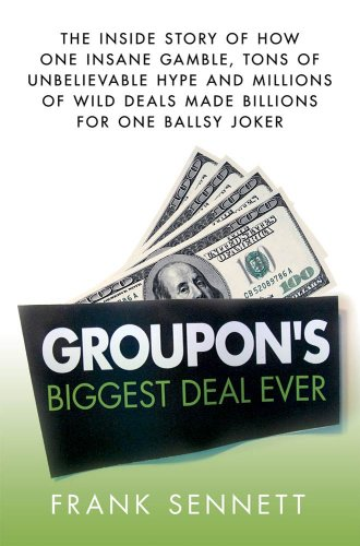 Groupon's Biggest Deal Ever: The Inside Story of How One Insane Gamble, Tons of Unbelievable Hype, and Millions of Wild Deals Made Billions for One Ballsy Joker (English Edition)