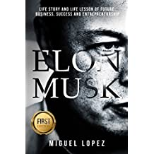 Elon Musk: Life Story and Life Lesson of Future, Business, Success and Entrepreneurship (Elon Musk, Ashlee Vance, Tesla, Entrepreneurship, SpaceX,Bill Gates, Mark Cuban) (English Edition)
