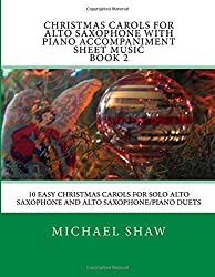 Christmas Carols For Alto Saxophone With Piano Accompaniment Sheet Music Book 2: 10 Easy Christmas Carols For Solo Alto Saxophone And Alto Saxophone/Piano Duets: Volume 2 by Michael Shaw (2015-08-16)
