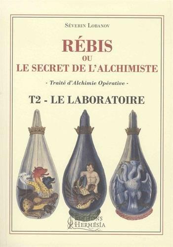 Rebis ou le secret de l'alchimiste T2 - Le laboratoire: Traité d'Alchimie opérative par Séverin Lobanov