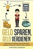 Geld sparen, Geld verdienen: Wie Sie durch einfaches Sparen und einem richtigen Finanzcheck schnelles Geld verdienen und Finanziell unabhängig werden