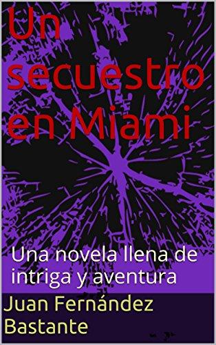 Un secuestro en Miami: Una novela llena de intriga y aventura por Juan Fernández Bastante
