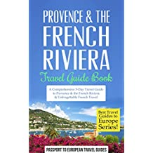 Provence Travel Guide: Provence & the French Riviera: Travel Guide Book—A Comprehensive 5-Day Travel Guide to Provence & the French Riviera, France & Unforgettable ... Guides to Europe Series) (English Edition)