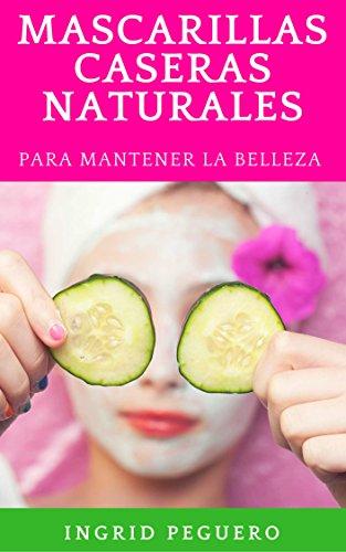 Mascarillas Caseras: Recetas de Como hacer Mascarillas de Forma Natural con Ingredientes Sencillos para Mantenerte Belleza