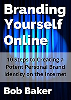 Branding Yourself Online: 10 Steps to Creating a Potent Personal Brand Identity on the Internet (English Edition) di [Baker, Bob]