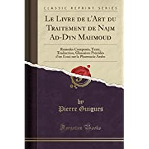 Le Livre de L'Art Du Traitement de Najm Ad-Dyn Mahmoud: Remedes Composes, Texte, Traduction, Glossaires Precedes D'Un Essai Sur La Pharmacie Arabe (Classic Reprint)