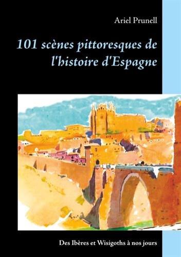 101 scènes pittoresques de l'histoire d'Espagne : Des Ibères et Wisigoths à nos jours par Ariel Prunell