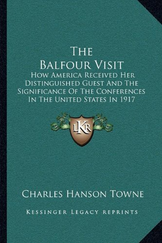 The Balfour Visit: How America Received Her Distinguished Guest and the Significance of the Conferences in the United States in 1917