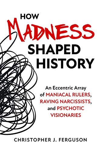 How Madness Shaped History: An Eccentric Array of Maniacal Rulers, Raving Narcissists, and Psychotic Visionaries (English Edition)