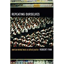 Repeating Ourselves: American Minimal Music as Cultural Practice by Robert Fink (2005-09-13)