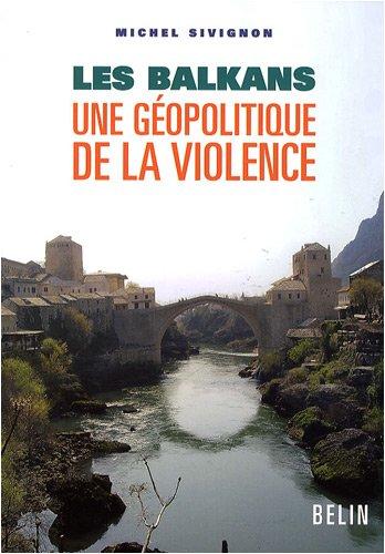 Les Balkans : Une géopolitique de la violence par Michel Sivignon