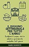 Il digiuno settimanale terapeutico per tutto l'anno: Come digiunare. Tabelle, esempi e strategie personalizzabili (Il Segreto dei Centenari Vol. 2) (Italian Edition)