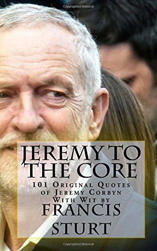 jeremy-to-the-core-101-original-quotes-of-jeremy-corbyn-mp-with-wit-by-francis-sturt