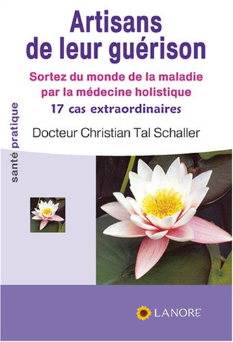 Artisans de leur guérison : Sortez du monde de la maladie par la médecine holistique, 17 cas extraordinaires par Christian Tal Schaller