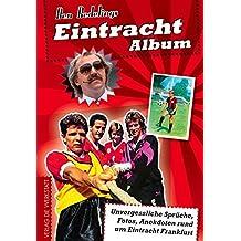 Eintracht-Album: Unvergessliche Sprüche, Fotos, Anekdoten rund um Eintracht Frankfurt