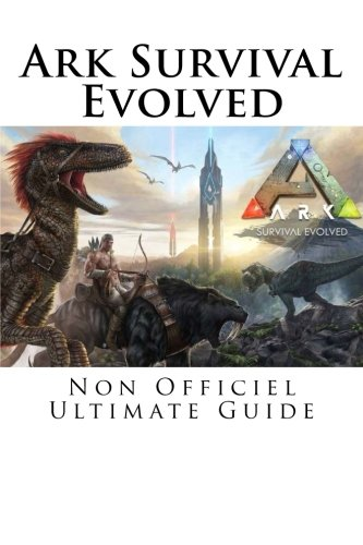 Ark Survival Evolved: Non Officiel Ultimate Guide