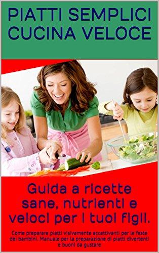 Guida a ricette sane, nutrienti e veloci per i tuoi figli.: Come preparare piatti visivamente accattivanti per le feste dei bambini. Manuale per la preparazione ... di piatti divertenti e buoni da gustare