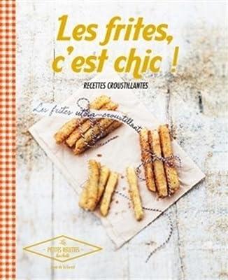 Les frites, c'est chic !: Recettes croustillantes - 2014