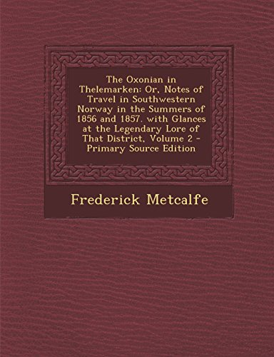 The Oxonian in Thelemarken: Or, Notes of Travel in Southwestern Norway in the Summers of 1856 and 1857. with Glances at the Legendary Lore of That